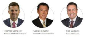 The top members of the WFG executive team: Thomas Dempsey - President and CEO of World Financial Group, Inc. George Chuang - President of Transamerica Financial Advisors Rick Williams - President of WFG Canada Inc.
