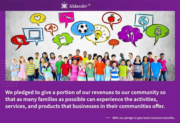 "Kidazzler's Pledge to Give Back: ""We pledged to give a portion of our revenues to our community so that as many families as possible can experience the activities, services, and products that businesses in their communities offer. - With our pledge to give back everyone benefits."""